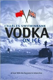 Vodka On Ice: A Year With The Russians In Antarctica