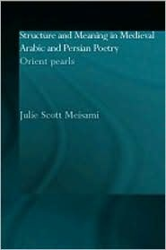 Structure and Meaning in Medieval Arabic and Persian Lyric Poetry: Orient Pearls