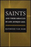 Saints and Their Miracles in Late Antique Gaul by Raymond Van Dam