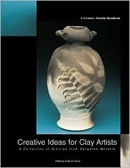 Creative Ideas for Clay Artists: A Collection of Articles from Ceramics Monthly
