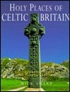 Holy Places of Celtic Britain: A Photographic Portrait of Sacred Albion