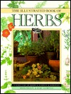 The Illustrated Book of Herbs: A Directory of Herbs, Gardens, Remedies, Aromatherapy and Home Cosmetics - Barbara Hey