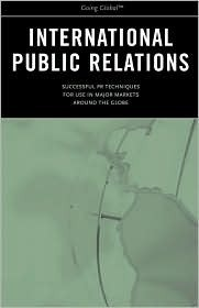 International Public Relations: Successful PR Techniques for Use in Major Markets Around the Globe