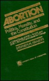 Abortion: Politics, Morality, and the Constitution: A Critical Study of Roe V. Wade and Doe V. Bolton and a Basis for Change