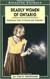 Deadly Women of Ontario: Murderous Tales of Deceit and Treachery