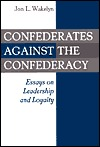 Confederates Against the Confederacy: Essays on Leadership and Loyalty