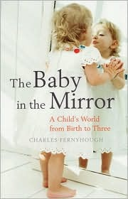 The baby in the mirror: a child's world from birth to three by Charles Fernyhough