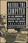 Before the Computer: Ibm, Ncr, Burroughs, and Remington Rand and the Industry They Created, 1865-1956