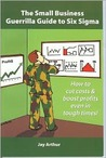 The Small Business Guerrilla Guide to Six SIGMA: How to Cut Costs and Boost Profits Even in Tough Times