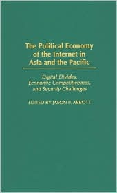 The Political Economy of the Internet in Asia and the Pacific: Digital Divides, Economic Competitiveness, and Security Challenges