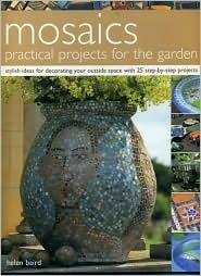 Mosaics Practical Projects for the Garden: Stylish Ideas for Decorating Your Outside Space with 25 Step-By-Step Projects