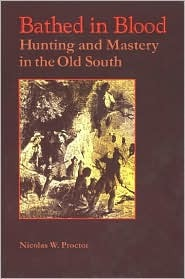Bathed in Blood Bathed in Blood: Hunting and Mastery in the Old South Hunting and Mastery in the Old South