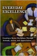 Everyday Excellence: Creating a Better Workplace Through Attitude, Action, and Appreciation