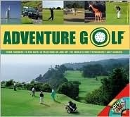 Adventure Golf: From Fairways to Fun Days--Attractions On and Off the World's Most Remarkable Golf Courses