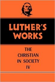 The Christian in Society, Vol. IV (Luther's Works, #47)