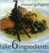 Take 6 Ingredients: 100 Ingenious Recipes to Create Simple, Delicious Meals