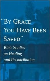 """""""By Grace You Have Been Saved"""": Bible Studies on Healing and Reconciliation"""