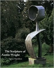 The Sculpture of Austin Wright (British Sculptors and Sculpture) (British Sculptors and Sculpture)