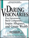 Daring Visionaries: How Entrepreneurs Build Companies, Inspire Allegiance, and Create Wealth