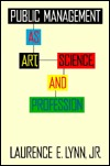 Public Management as Art, Science, and Profession by Laurence E. Lynn