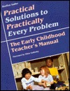 Practical Solutions to Practically Every Problem: The Early Childhood Teacher's Manual