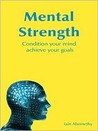 Mental Strength: Condition Your Mind, Achieve Your Goals. Iain Abernethy