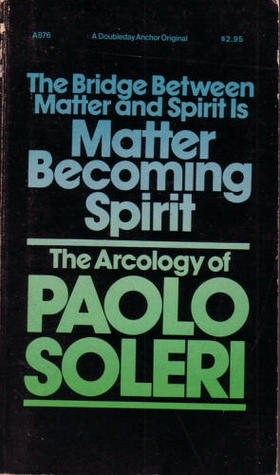 The Bridge Between Matter & Spirit is Matter Becoming Spirit: The Arcology of Paolo Soleri