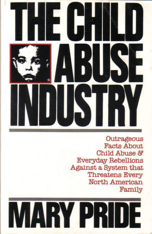 The Child Abuse Industry: Outrageous Facts and Everyday Rebellions Against a System That Threatens Every North American Family