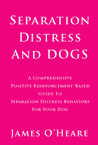 Separation Distress and Dogs: A Comprehensive Positive Reinforcement-Based Workbook for Separation Distress Behaviors and Your Dog