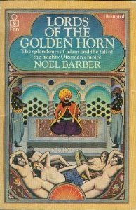 The Lords Of The Golden Horn: From Suleiman The Magnificent To Kamal Ataturk