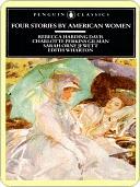 Four Stories by American Women: Rebecca Harding Davis, Charlotte Perkins Gilman, Sarah Orne Jewett, Edith Wharton