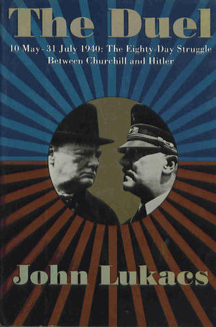 The Duel: 10 May- 31 July 1940- The Eighty-Day Struggle Between Churchill and Hitler
