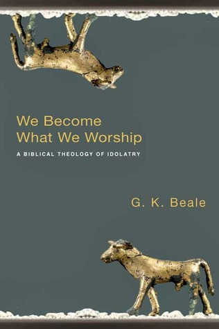 We Become What We Worship by G.K. Beale