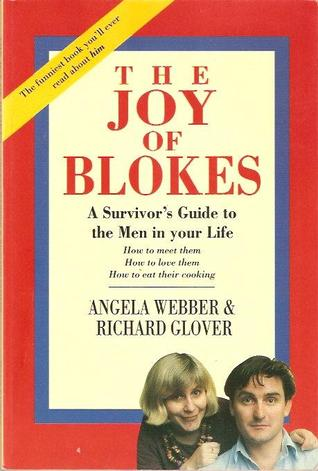 The Joy Of Blokes: Survivor's Guide To The Men In Your Life   How To Meet Them, How To Love Them, How To Eat Their Cooking