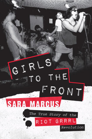 Girls to the Front: The True Story of the Riot Grrrl Revolution (Paperback)