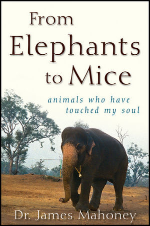 Ebook From Elephants to Mice: Animals Who Have Touched My Soul by James Mahoney read!