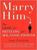 Marry Him: The Case for Settling for Mr. Good Enough