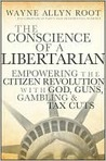 The Conscience of a Libertarian: Empowering the Citizen Revolution with God, Guns, Gold and Tax Cuts