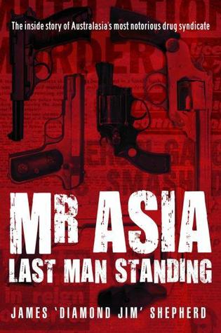 Mr Asia: Last Man Standing - The Inside Story Of Australia's Most Notorious Drug Syndicate