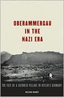 Oberammergau in the Nazi Era: The Fate of a Catholic Village in Hitler's Germany the Fate of a Catholic Village in Hitler's Germany