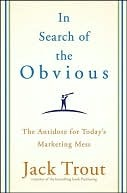 In Search of the Obvious: The Antidote for Today's Marketing Mess