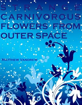Strange Carnivorous Flowers From Outer Space by Matthew Vandrew