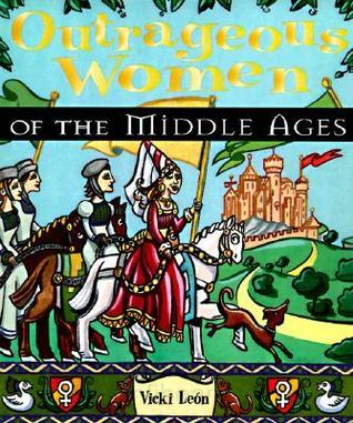 Outrageous Women of the Middle Ages by Vicki León