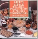 Life's Little Peaches, Pears, Plums, & Prunes Cookbook: 101 Fruit Recipes