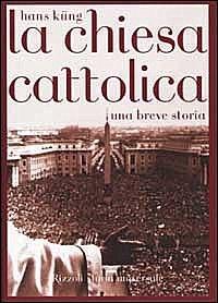 La Chiesa Cattolica. Una breve storia by Hans Küng