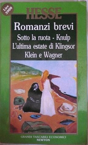 Romanzi brevi: Sotto la ruota/Knulp/L'ultima estate di Klingsor/Klein e Wagner