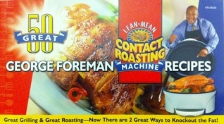 50 Great George Foreman Recipes!: Lean Mean Fat Reducing Grilling Machine; 50 Great George Foreman Recipes: Lean Mean Contact Roasting Machine