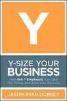 Y-Size Your Business: How Gen Y Employees Can Save You Money and Grow Your Business