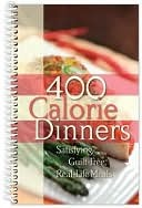 400 Calorie Dinners: Satisfying, Guilt Free, Real-Life Meals