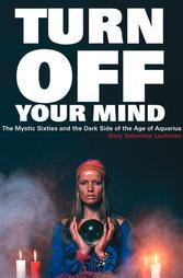Turn Off Your Mind: The Mystic Sixties & the Dark Side of the Age of Aquarius